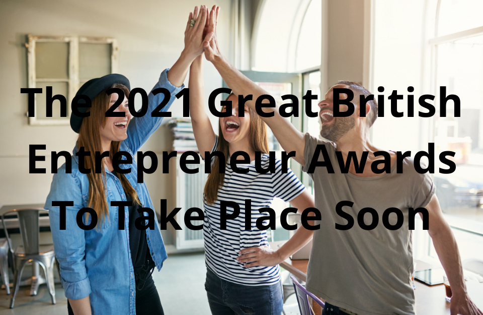The 2021 Great British Entrepreneur Awards To Take Place Soon